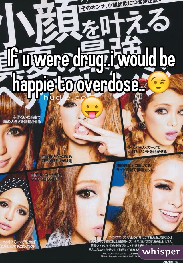 If u were drug..i would be happie to overdose..😉😛