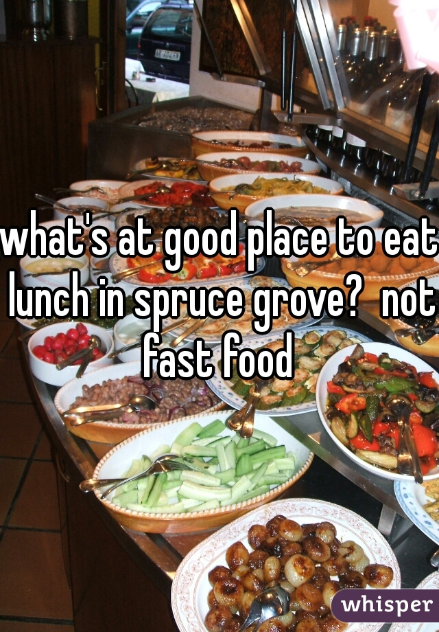 what's at good place to eat lunch in spruce grove?  not fast food