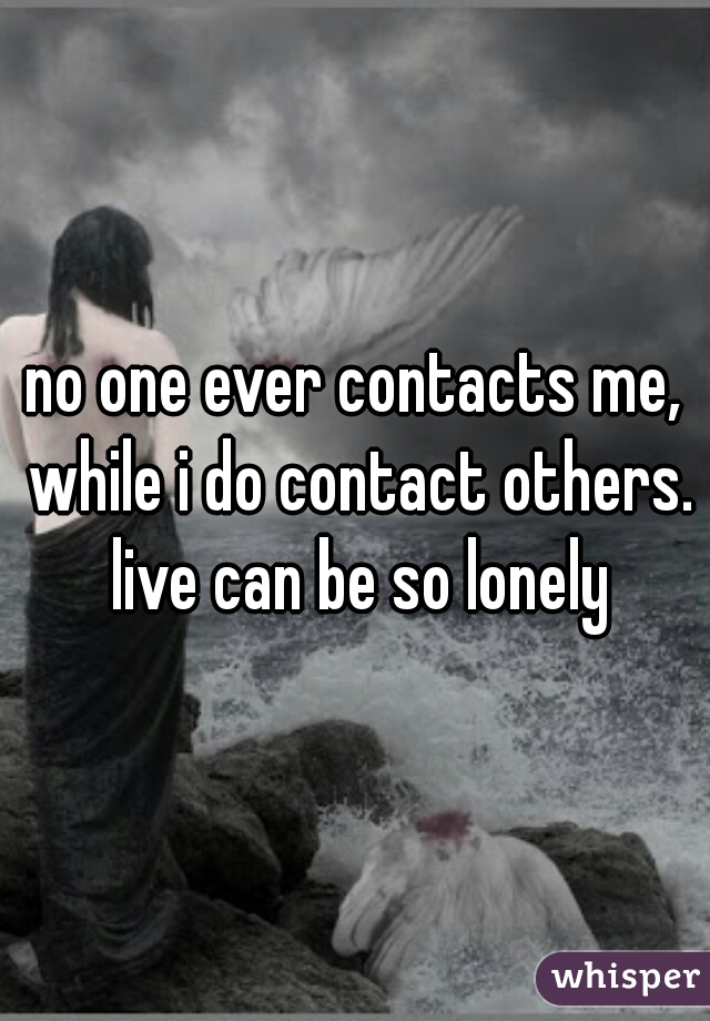 no one ever contacts me, while i do contact others. live can be so lonely