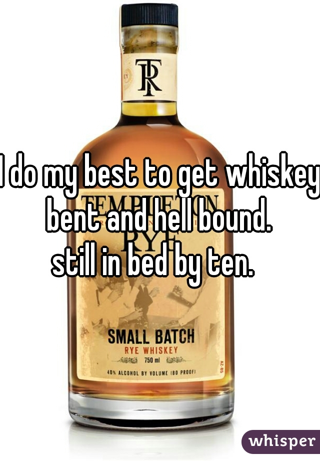 I do my best to get whiskey bent and hell bound.  still in bed by ten.