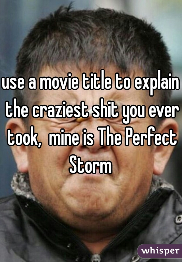 use a movie title to explain the craziest shit you ever took,  mine is The Perfect Storm