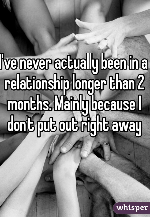 I've never actually been in a relationship longer than 2 months. Mainly because I don't put out right away