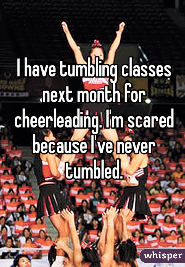 I have tumbling classes next month for cheerleading. I'm scared because I've never tumbled.