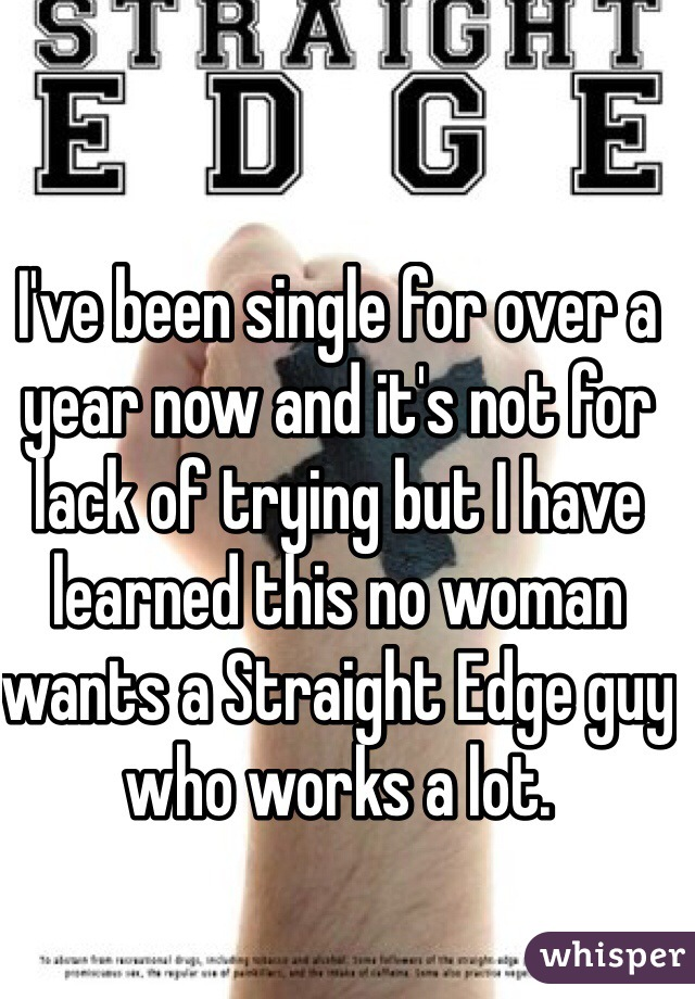 I've been single for over a year now and it's not for lack of trying but I have learned this no woman wants a Straight Edge guy who works a lot.