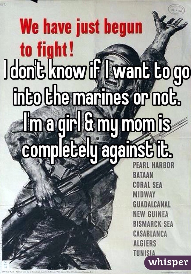 I don't know if I want to go into the marines or not. I'm a girl & my mom is completely against it.