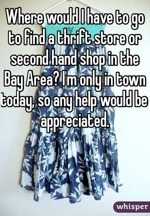 Where would I have to go to find a thrift store or second hand shop in the Bay Area? I'm only in town today, so any help would be appreciated.