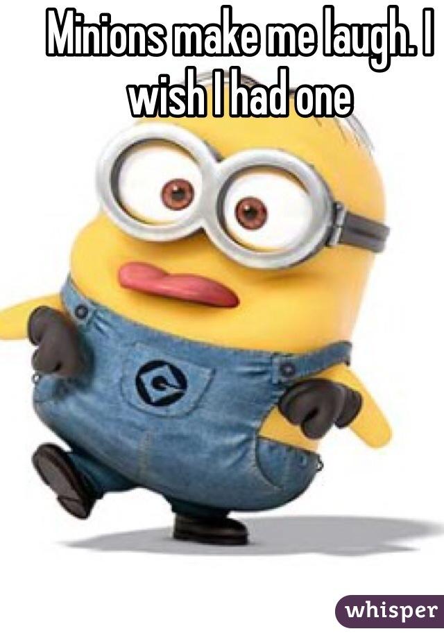Minions make me laugh. I wish I had one