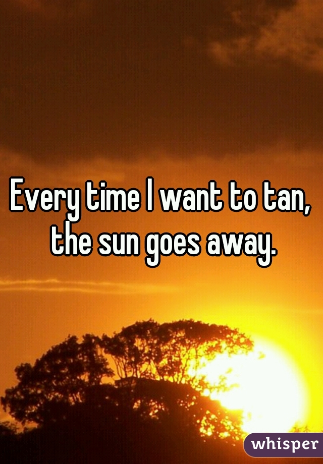 Every time I want to tan, the sun goes away.