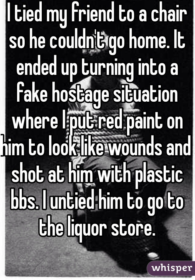 I tied my friend to a chair so he couldn't go home. It ended up turning into a fake hostage situation where I put red paint on him to look like wounds and shot at him with plastic bbs. I untied him to go to the liquor store.