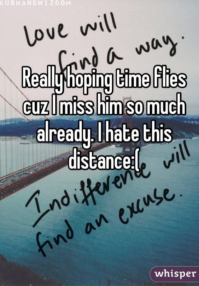 Really hoping time flies cuz I miss him so much already. I hate this distance:(