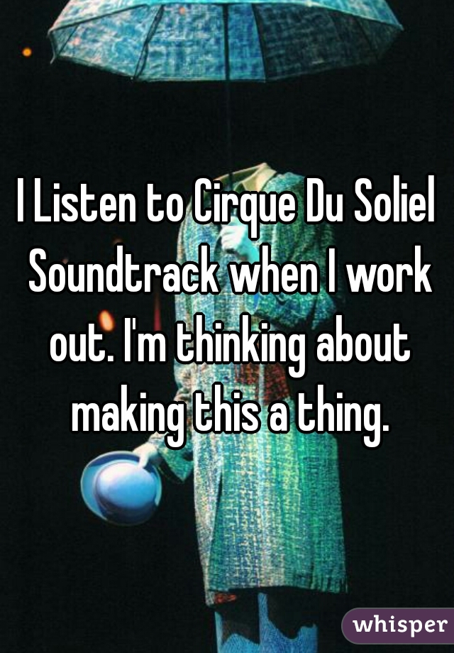 I Listen to Cirque Du Soliel Soundtrack when I work out. I'm thinking about making this a thing.