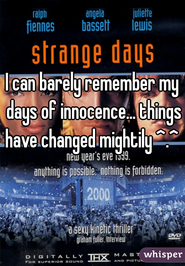 I can barely remember my days of innocence... things have changed mightily ^.^