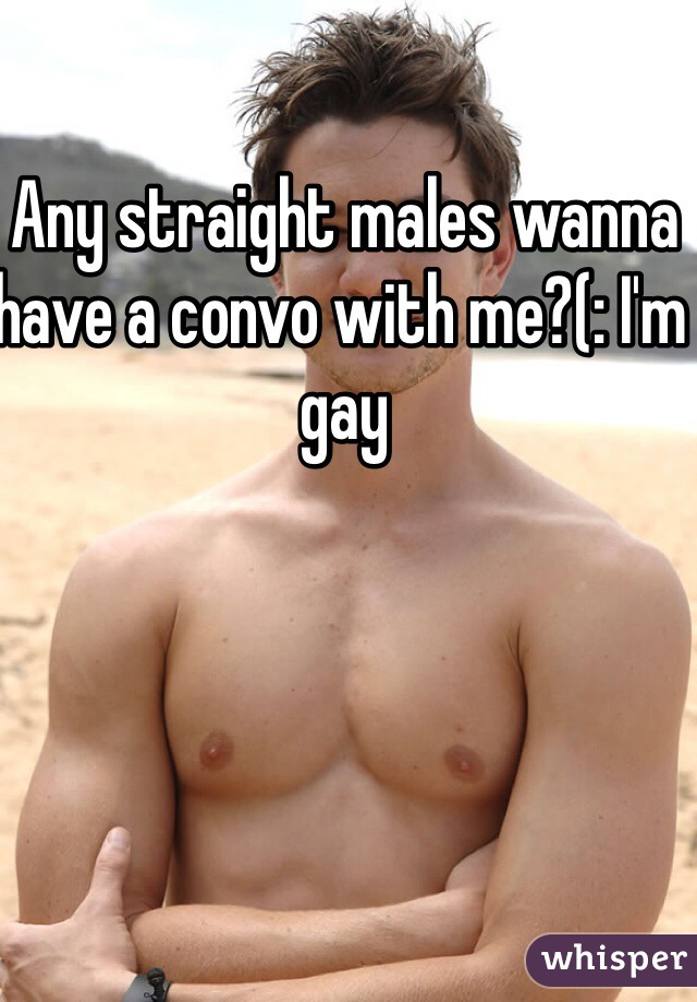 Any straight males wanna have a convo with me?(: I'm gay