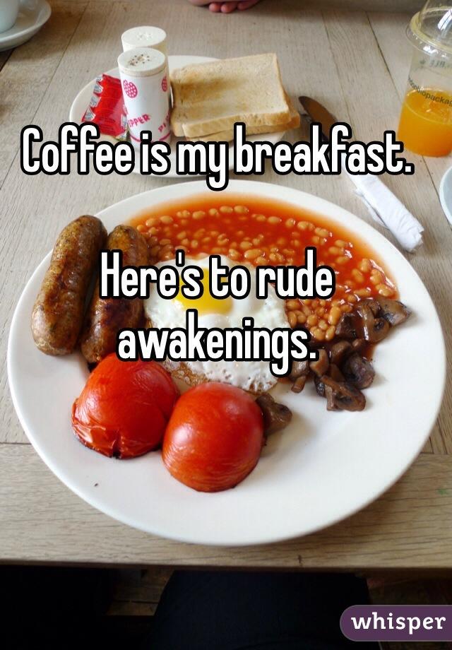 Coffee is my breakfast.   Here's to rude awakenings.