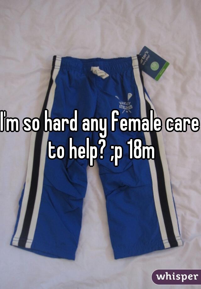 I'm so hard any female care to help? ;p 18m