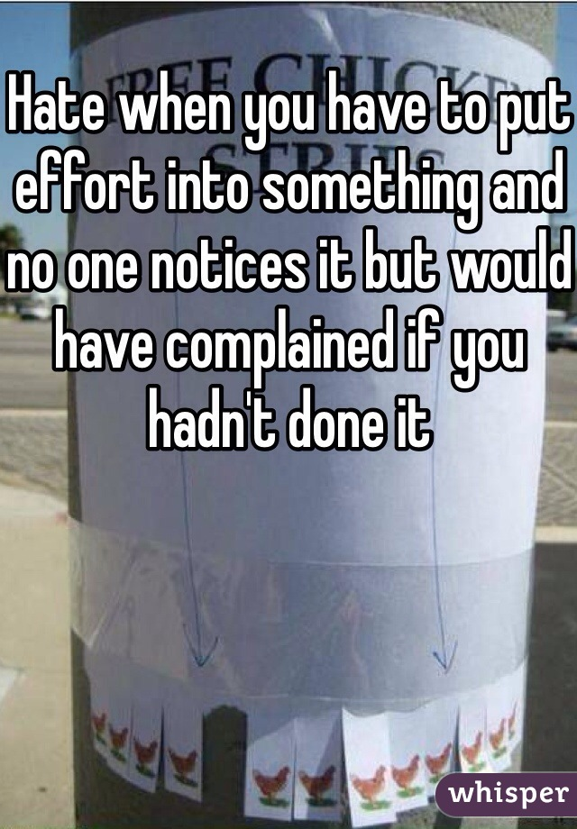 Hate when you have to put effort into something and no one notices it but would have complained if you hadn't done it