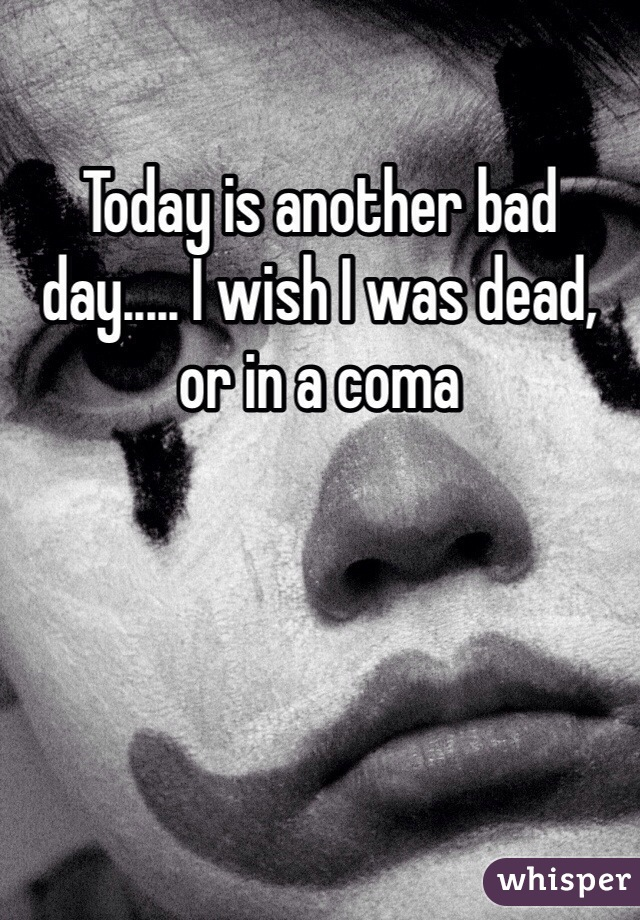 Today is another bad day..... I wish I was dead, or in a coma