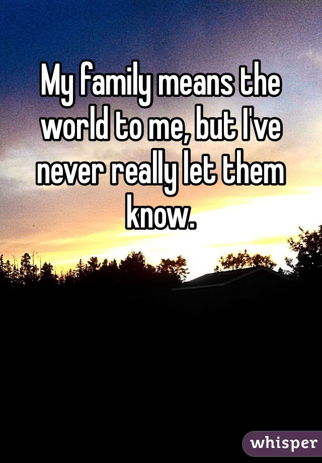 My family means the world to me, but I've never really let them know.