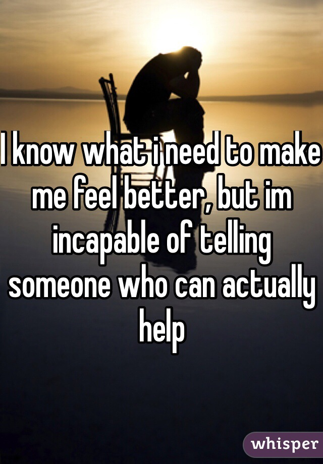 I know what i need to make me feel better, but im incapable of telling someone who can actually help