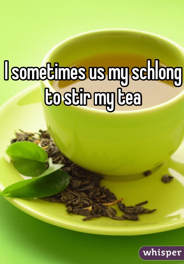 I sometimes us my schlong to stir my tea