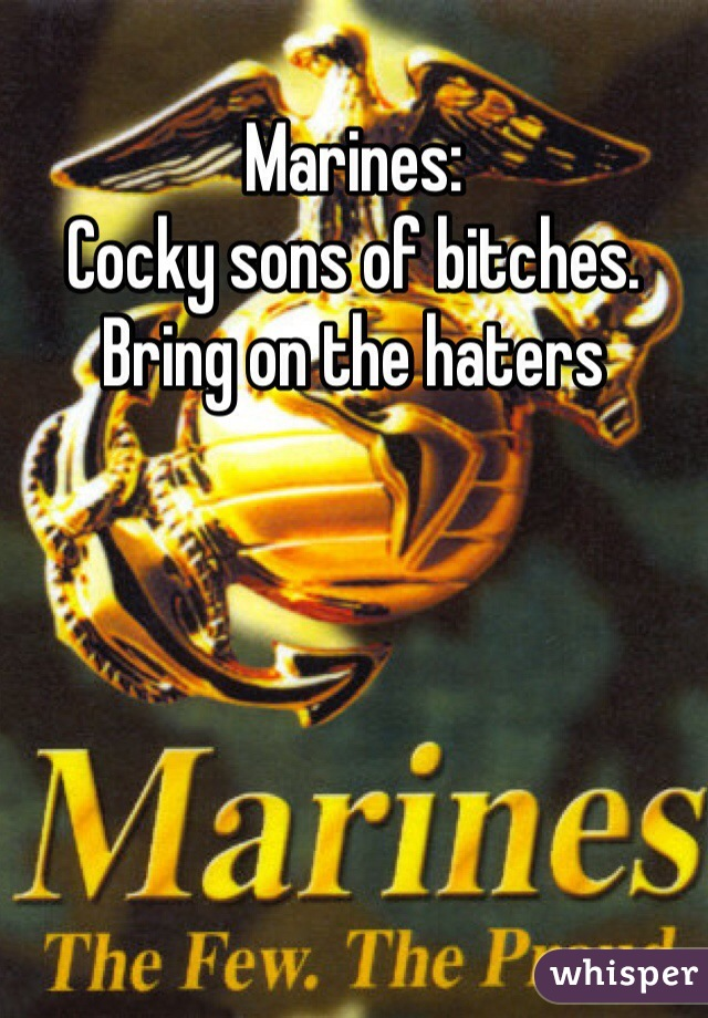 Marines: Cocky sons of bitches. Bring on the haters