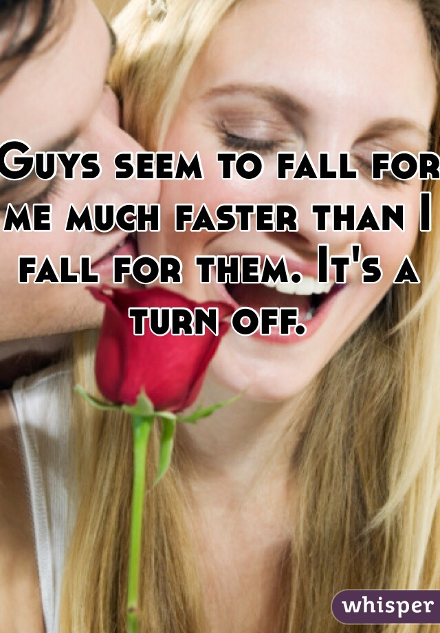 Guys seem to fall for me much faster than I fall for them. It's a turn off.