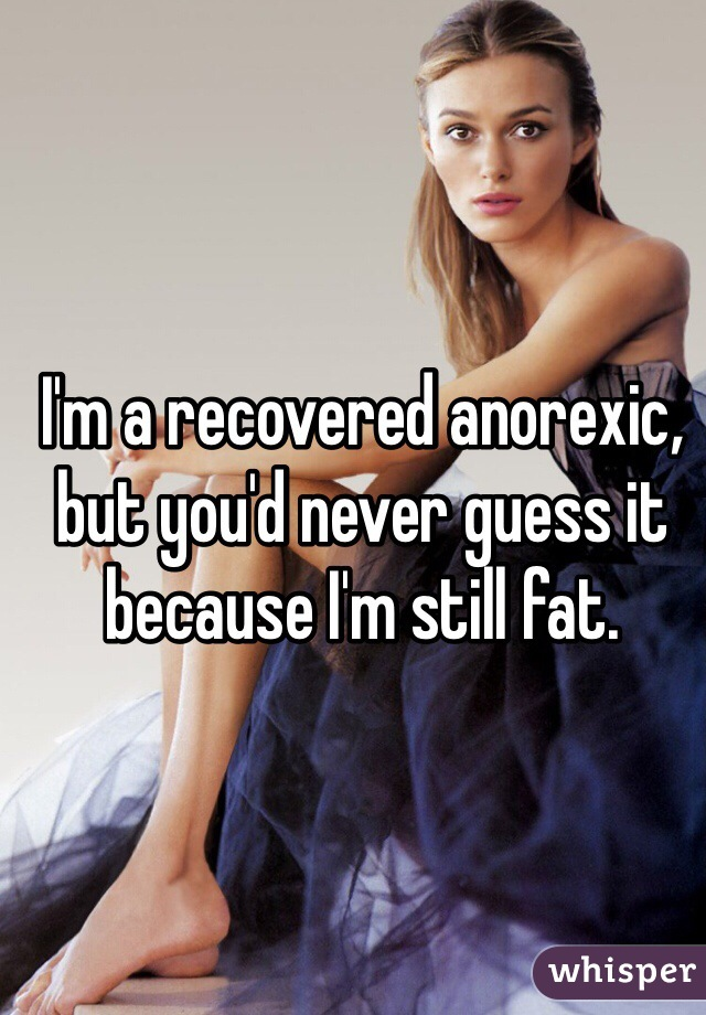 I'm a recovered anorexic, but you'd never guess it because I'm still fat.
