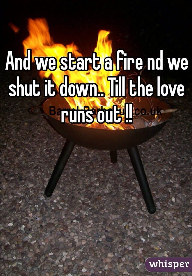 And we start a fire nd we shut it down.. Till the love runs out !!