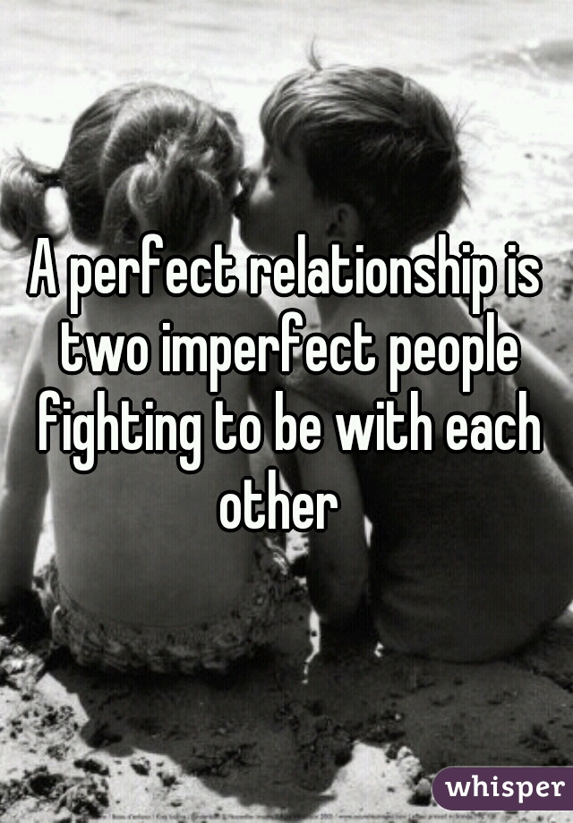 A perfect relationship is two imperfect people fighting to be with each other