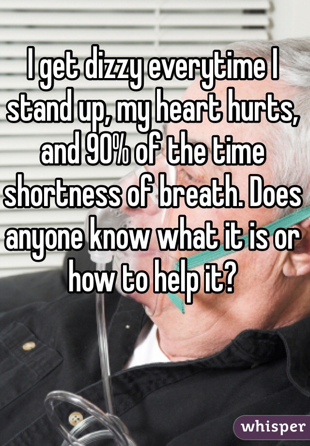 I get dizzy everytime I stand up, my heart hurts, and 90% of the time shortness of breath. Does anyone know what it is or how to help it?