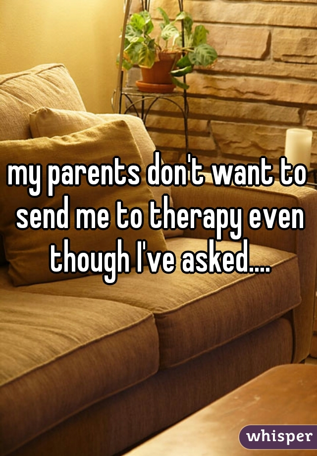 my parents don't want to send me to therapy even though I've asked....