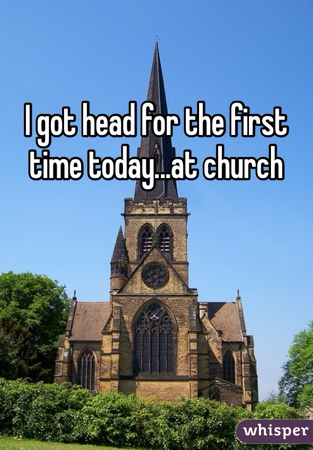 I got head for the first time today...at church