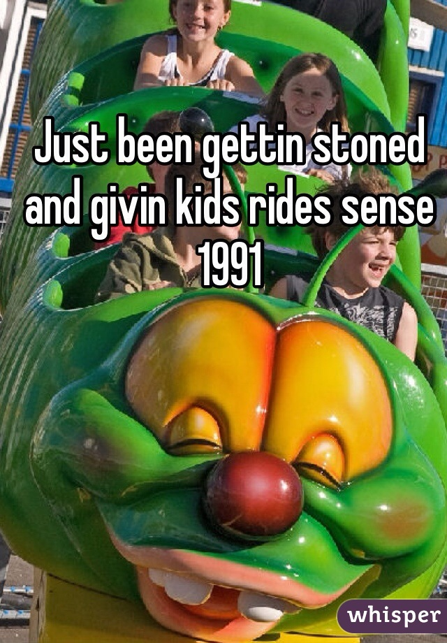 Just been gettin stoned and givin kids rides sense 1991