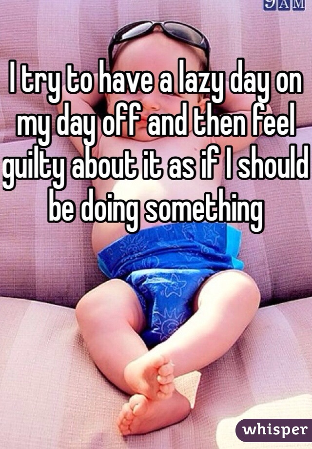 I try to have a lazy day on my day off and then feel guilty about it as if I should be doing something