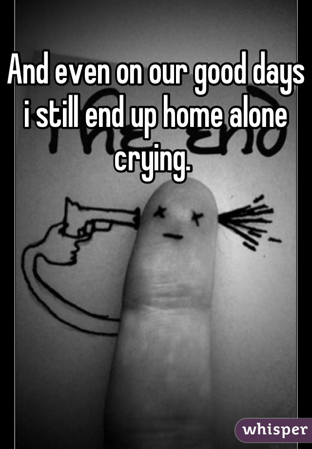 And even on our good days i still end up home alone crying.