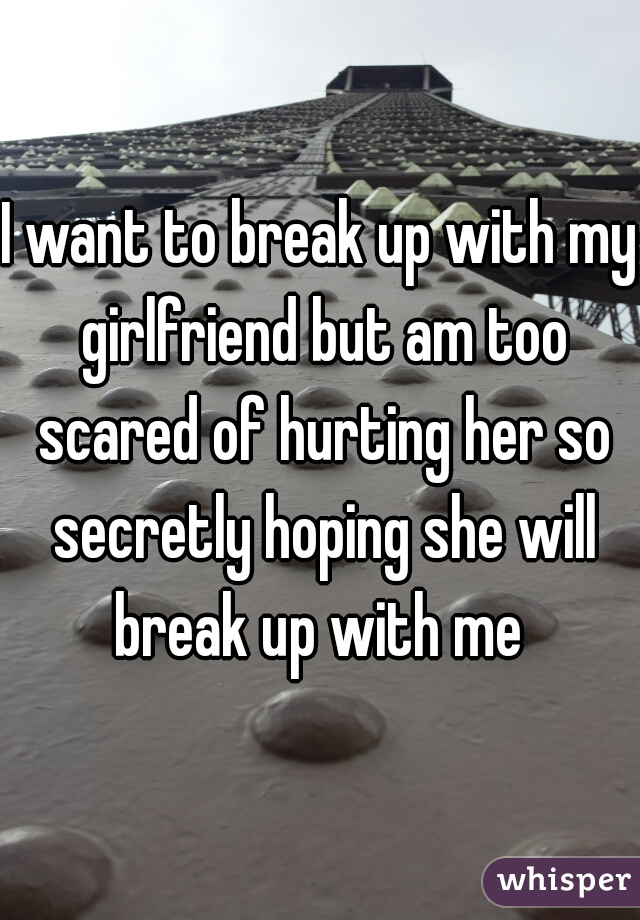 I want to break up with my girlfriend but am too scared of hurting her so secretly hoping she will break up with me