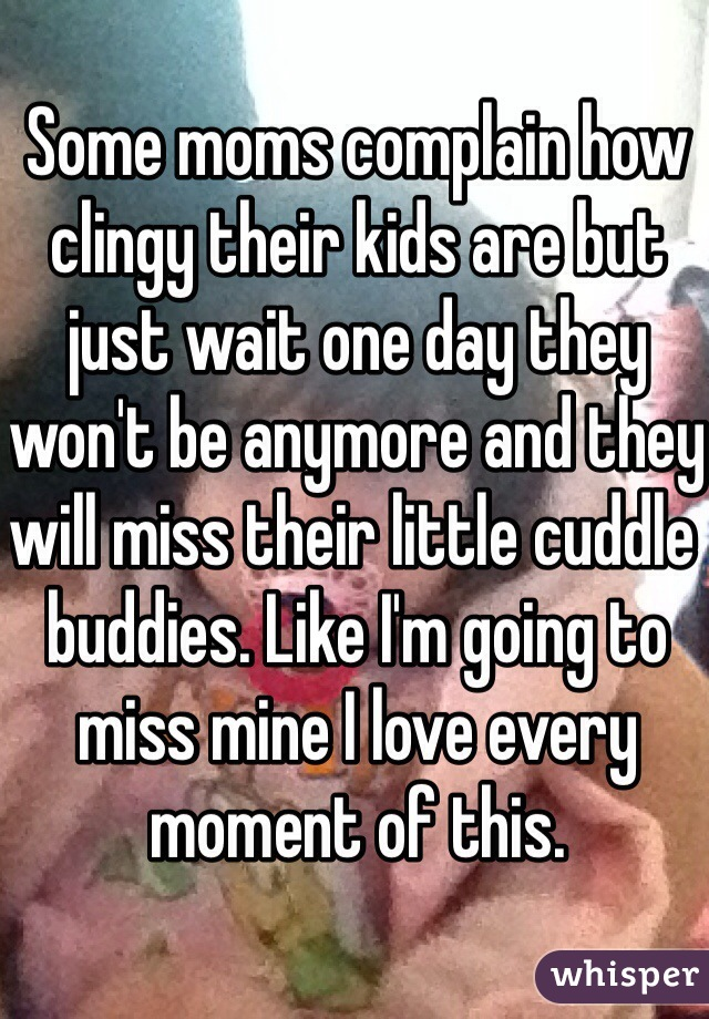 Some moms complain how clingy their kids are but just wait one day they won't be anymore and they will miss their little cuddle buddies. Like I'm going to miss mine I love every moment of this.