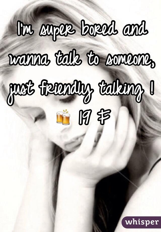 I'm super bored and wanna talk to someone, just friendly talking ! 🍻 19 F