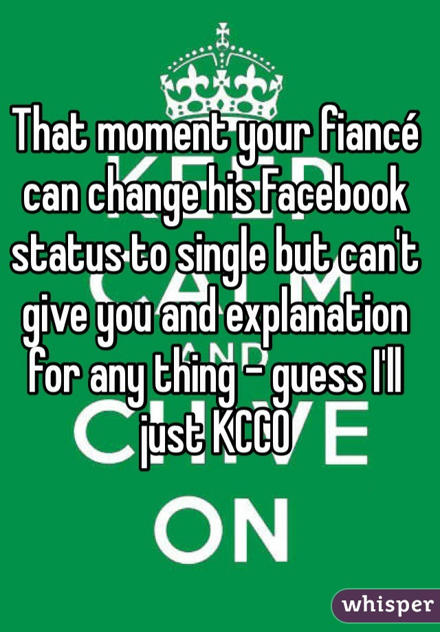 That moment your fiancé can change his Facebook status to single but can't give you and explanation for any thing - guess I'll just KCCO