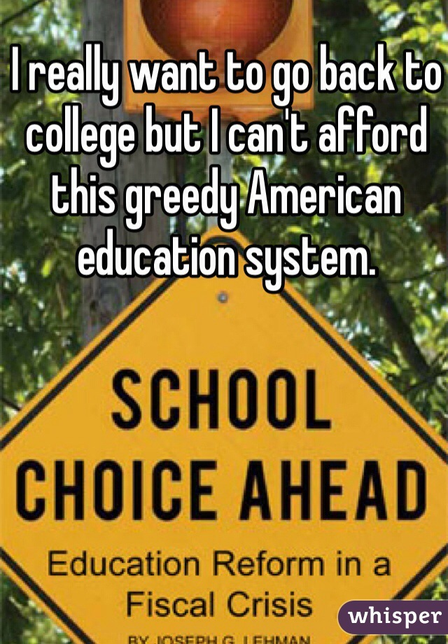 I really want to go back to college but I can't afford this greedy American education system.