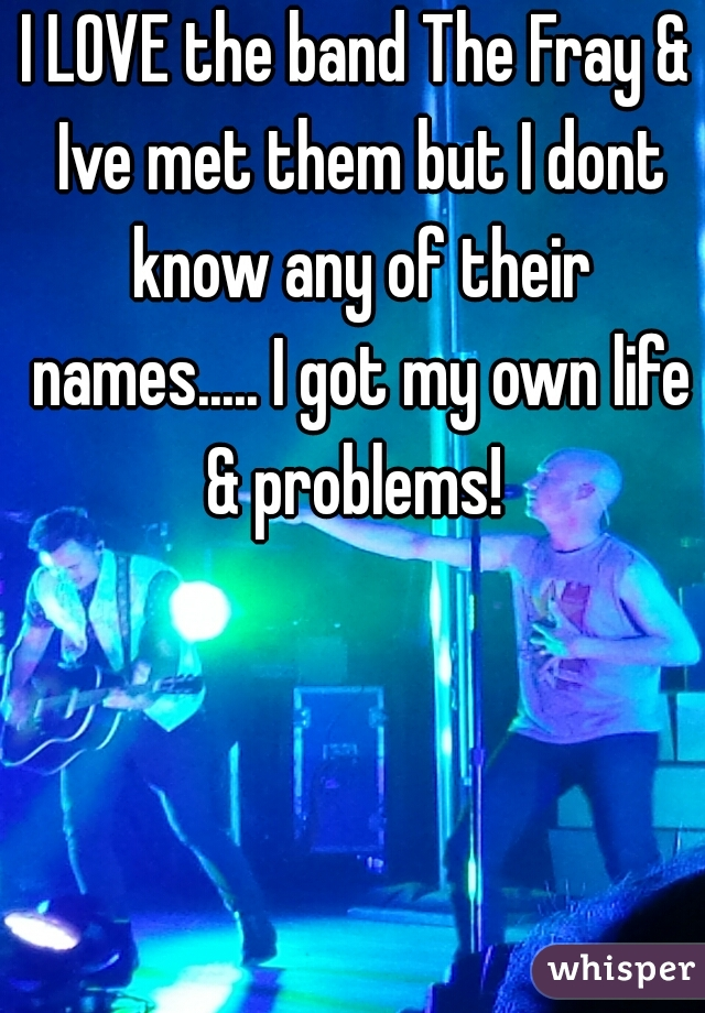 I LOVE the band The Fray & Ive met them but I dont know any of their names..... I got my own life & problems!