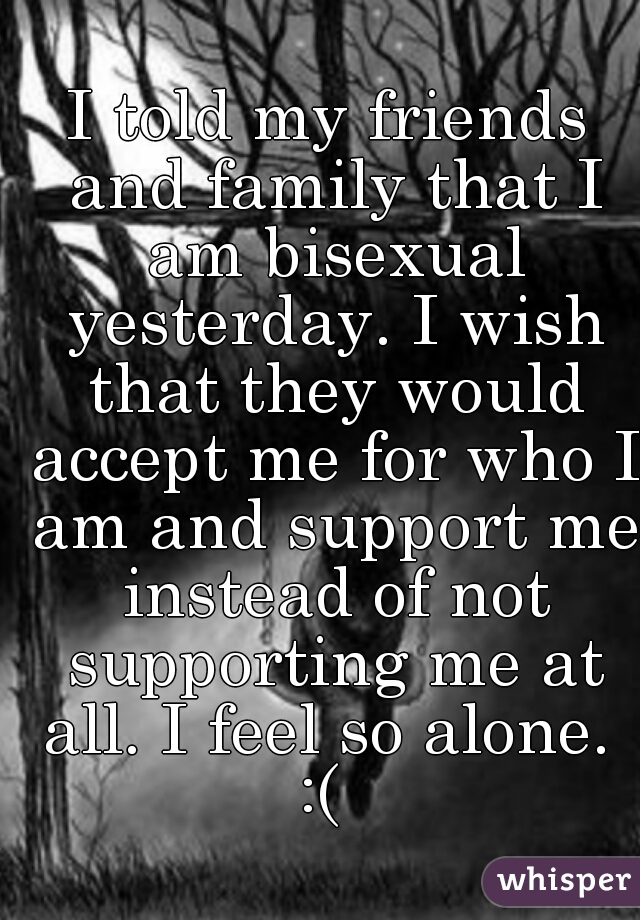 I told my friends and family that I am bisexual yesterday. I wish that they would accept me for who I am and support me instead of not supporting me at all. I feel so alone.  :(