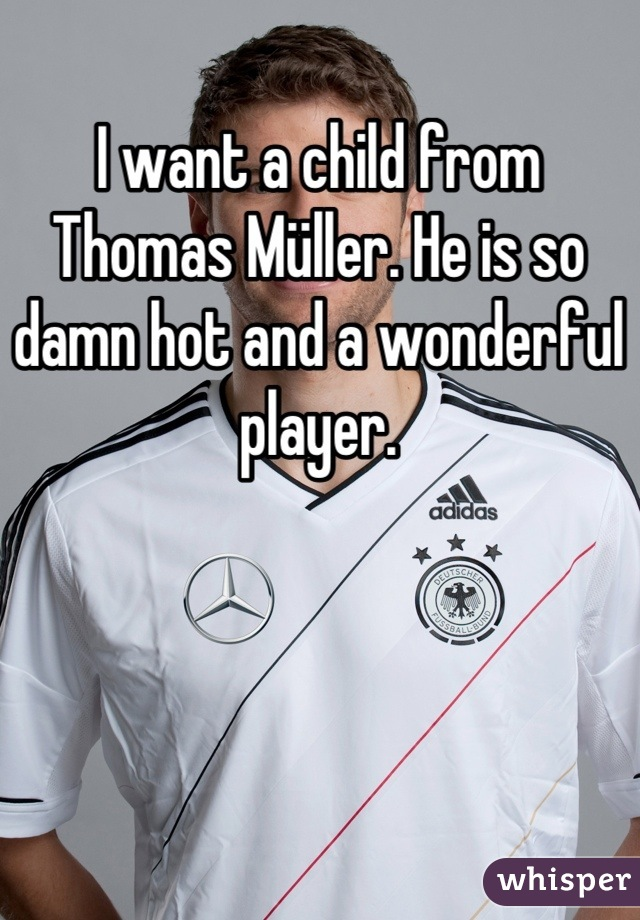 I want a child from Thomas Müller. He is so damn hot and a wonderful player.