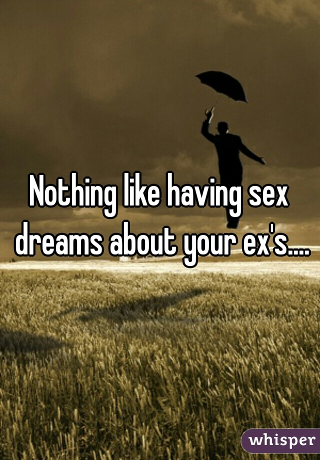 Nothing like having sex dreams about your ex's....