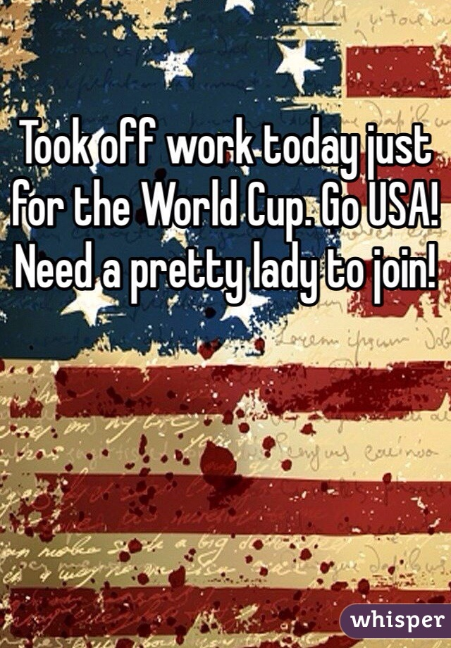 Took off work today just for the World Cup. Go USA! Need a pretty lady to join!