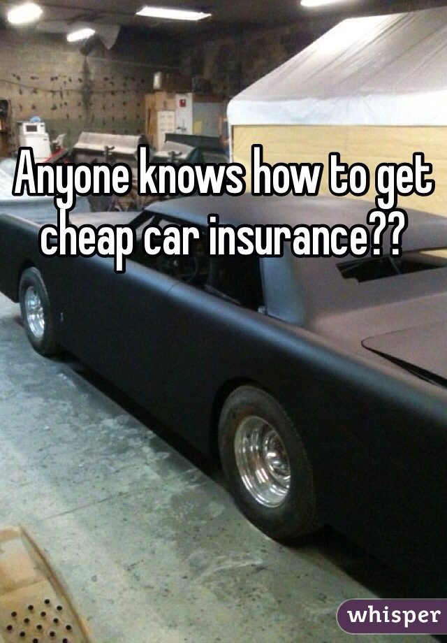 Anyone knows how to get cheap car insurance??