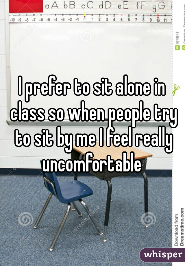 I prefer to sit alone in class so when people try to sit by me I feel really uncomfortable