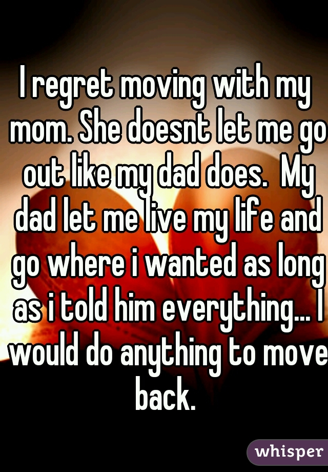 I regret moving with my mom. She doesnt let me go out like my dad does.  My dad let me live my life and go where i wanted as long as i told him everything... I would do anything to move back.