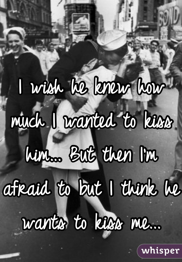 I wish he knew how much I wanted to kiss him... But then I'm afraid to but I think he wants to kiss me...