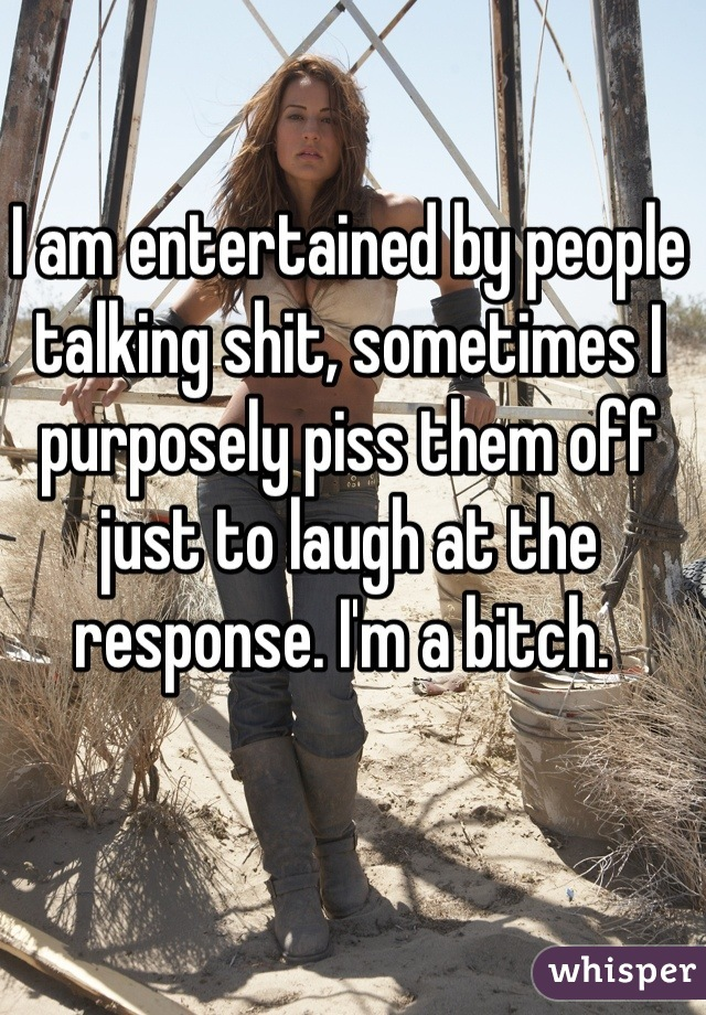 I am entertained by people talking shit, sometimes I purposely piss them off just to laugh at the response. I'm a bitch.